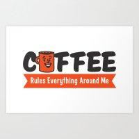 Coffee Rules Everything Around Me Art Print