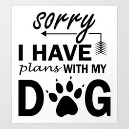Sorry I have plans with my dog Art Print