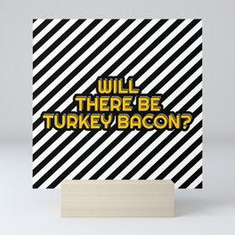 Will there be Turkey bacon? Mini Art Print