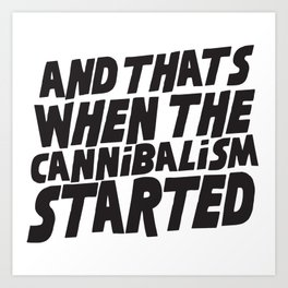 And that's when the cannibalism started Art Print
