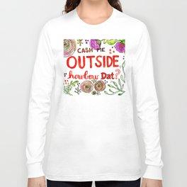 Cash Me Outside Howbow Dat? Long Sleeve T-shirt