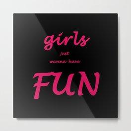 Girls just wanna have fun Metal Print