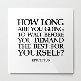 EPICTETUS QUOTE - HOW LONG ARE YOU GOING TO WAIT Metal Print