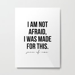 I am Not Afraid, I Was Made for This. -Joan of Arc Metal Print
