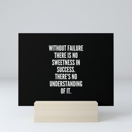 Without failure there is no sweetness in success There s no understanding of it Mini Art Print