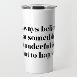 Always believe that something wonderful is about to happen Travel Mug