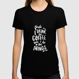 First I Drink the Coffee then I Do the Things black-white coffee shop poster design home wall decor T-shirt