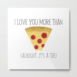 I Love You More Than Pizza (Alright... It's A Tie) Metal Print