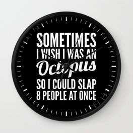 Sometimes I Wish I Was an Octopus So I Could Slap 8 People at Once (Black & White) Wall Clock