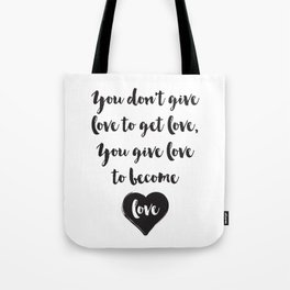 You don't give love to get love, you give to become love Quote Tote Bag