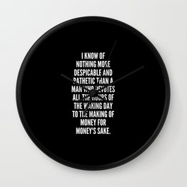I know of nothing more despicable and pathetic than a man who devotes all the hours of the waking day to the making of money for money s sake Wall Clock