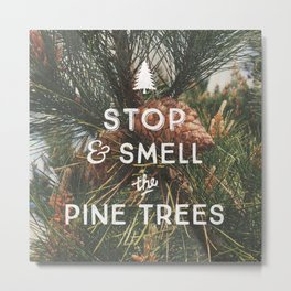 STOP AND SMELL THE PINE TREES Metal Print