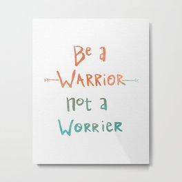 Be A Warrior, Not A Worrier Metal Print