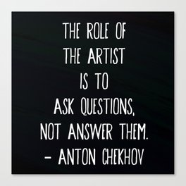 """""""The role of the artist is to ask questions, not answer them."""" ― Anton Chekhov Canvas Print"""