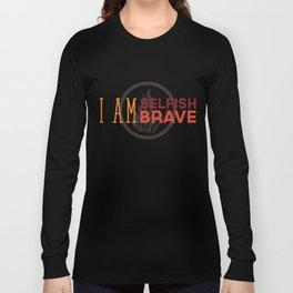 I Am Selfish, I Am Brave Long Sleeve T-shirt
