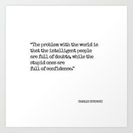 Charles Bukowski quote - The problem with the world is.. Art Print
