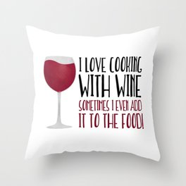 I Love Cooking With Wine Sometimes I Even Add It To The Food Throw Pillow