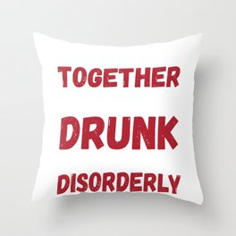 Funny Drunk Love Design - We Go Together Like Drunk And Disorderly Throw Pillow