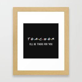 Teacher, I'll Be There For You, Quote Framed Art Print