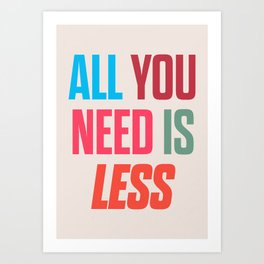 All you need is less, positive thinking, inspirational quote, life mantra, happiness Art Print