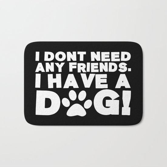 I Don't Need Any Friends.  I Have A Dog! Bath Mat