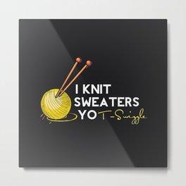 I Knit Sweaters, yo! Metal Print