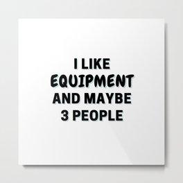 I Like Equipment And Maybe 3 People Metal Print