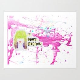 I Don't Like You Art Print