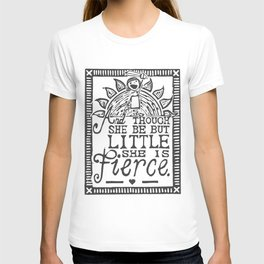 """""""And though she be but little she is fierce."""" T-shirt"""