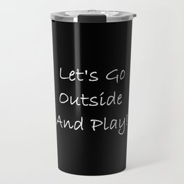 Let's Go Outside and Play! - Fun, happy quote Travel Mug