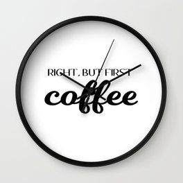 Right, But First Coffee Wall Clock