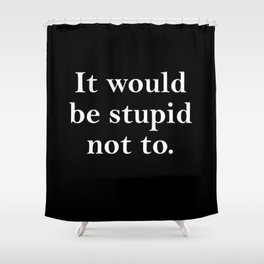 stupid not to Shower Curtain