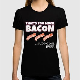 That's Too Much Bacon Said No One Ever! T-shirt