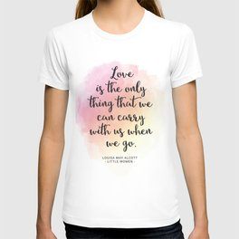 Love is the only thing that we can carry with us when we go. Louisa May Alcott, Little Women T-shirt