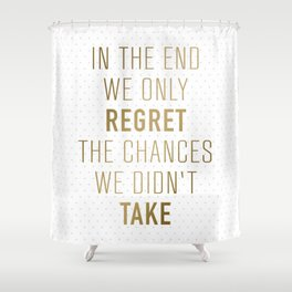 In The End We Only Regret The Chances We Didn't Take Shower Curtain