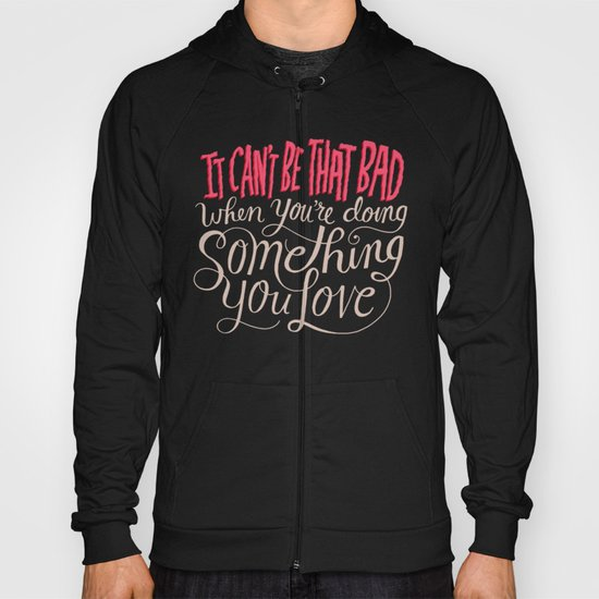 It Can't Be That Bad When You're Doing Something You Love Hoody