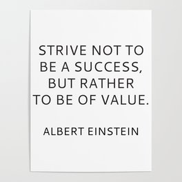 STRIVE NOT TO BE A SUCCESS, BUT RATHER TO BE OF VALUE Poster