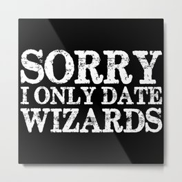 Sorry, I only date wizards! (Inverted) Metal Print
