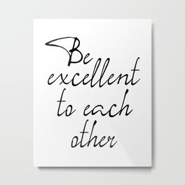 Be Excellent To Each Other, Motivational Art, Inspirational Quote Metal Print