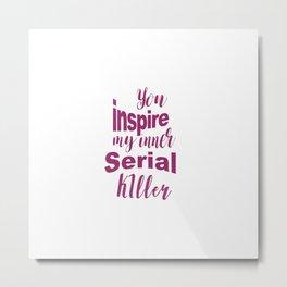You inspire my inner serial killer Metal Print