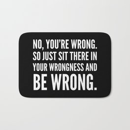 NO, YOU'RE WRONG. SO JUST SIT THERE IN YOUR WRONGNESS AND BE WRONG. (Black & White) Bath Mat