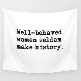 Well-behaved women seldom make history Wall Tapestry