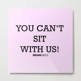 You Can't Sit With Us! Metal Print