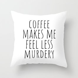Coffee Makes Me Feel Less Murdery Throw Pillow