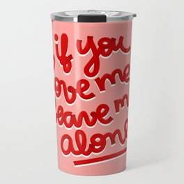 if you love me, leave me alone II Travel Mug
