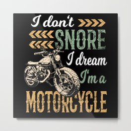 I Don't snore I Dream I'm a Motorcycle Metal Print