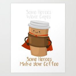 Some Heroes wear capes - Some heroes make your coffee Art Print