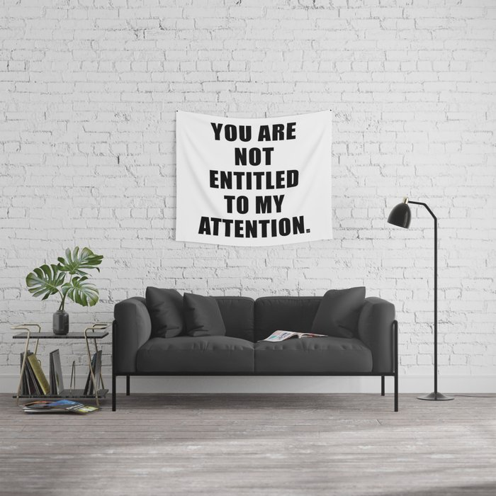 YOU ARE NOT ENTITLED TO MY ATTENTION. Wall Tapestry