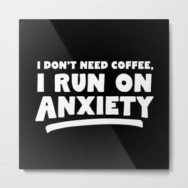 I Don't Need Coffee, I Run On Anxiety Metal Print
