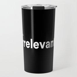 irrelevant. Travel Mug